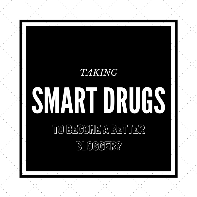 TAKING SMART DRUGS TO BECOME A BETTER BLOGGER?